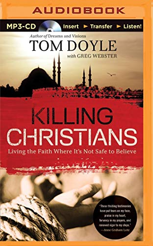 Killing Christians: Living the Faith Where It's Not Safe to Believe: Doyle, Tom