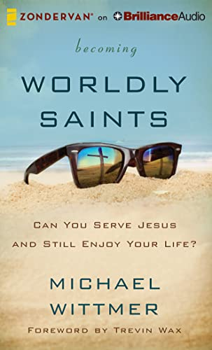Becoming Worldly Saints: Can You Serve Jesus and Still Enjoy Your Life?: Wittmer, Michael E.