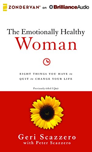 The Emotionally Healthy Woman: Eight Things You Have to Quit to Change Your Life: Scazzero, Geri