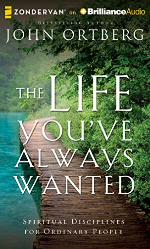 The Life You've Always Wanted: Spiritual Disciplines for Ordinary People: John Ortberg