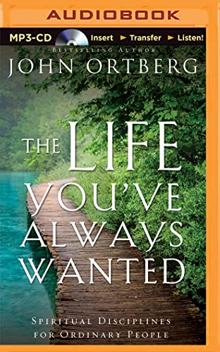 The Life You've Always Wanted: Spiritual Disciplines for Ordinary People: Ortberg, John