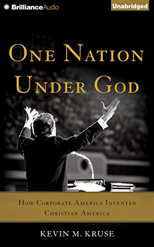 One Nation Under God: How Corporate America Invented Christian America: Kevin M. Kruse