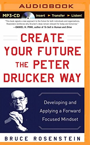 Create Your Future the Peter Drucker Way: Developing and Applying a Forward-Focused Mindset: ...