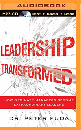 Leadership Transformed: How Ordinary Managers Become Extraordinary Leaders: Fuda, Peter