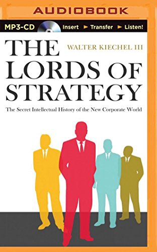 The Lords of Strategy: The Secret Intellectual History of the New Corporate World: Kiechel, Walter,...