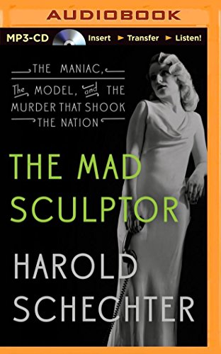 The Mad Sculptor: The Maniac, the Model, and the Murder That Shook the Nation: Schechter, Harold