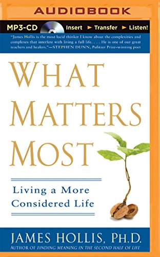 What Matters Most: Living a More Considered Life: James Hollis Ph.D.