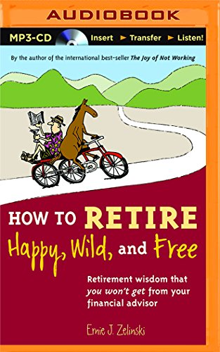 How to Retire Happy, Wild, and Free: Retirement Wisdom That You Won t Get from Your Financial ...
