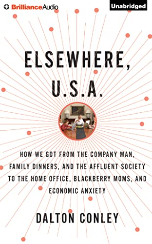 Elsewhere, U.S.A.: How We Got from the Company Man, Family Dinners, and the Affluent Society to the...