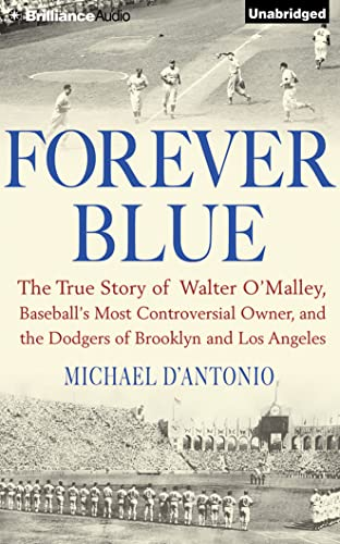 Forever Blue: The True Story of Walter O'Malley, Baseball's Most Controversial Owner and ...