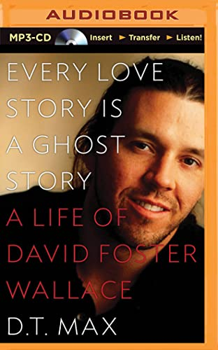 Every Love Story Is a Ghost Story: A Life of David Foster Wallace: Max, D. T.