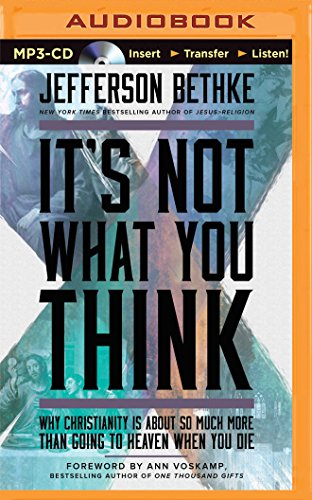 It's Not What You Think: Why Christianity Is about So Much More Than Going to Heaven When You ...