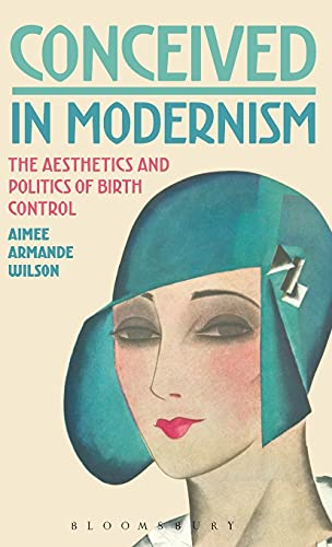 Conceived in Modernism: The Aesthetics and Politics of Birth Control: Wilson Aimee Armande