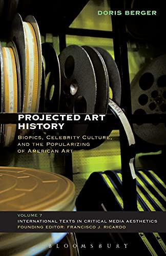 9781501315732: Projected Art History: Biopics, Celebrity Culture, and the Popularizing of American Art (International Texts in Critical Media Aesthetics)