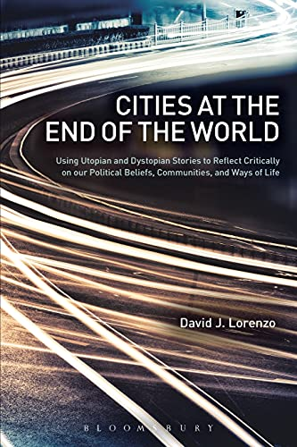 9781501317705: Cities at the End of the World: Using Utopian and Dystopian Stories to Reflect Critically on our Political Beliefs, Communities, and Ways of Life