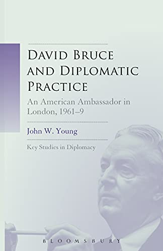 David Bruce and Diplomatic Practice: An American Ambassador in London, 1961-9: Chair of ...