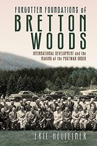 Forgotten Foundations of Bretton Woods: International Development and the Making of the Postwar ...