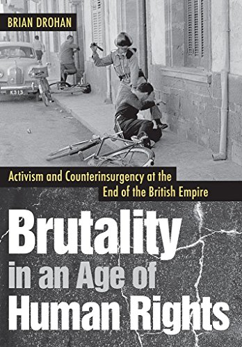 Brutality in an Age of Human Rights: Activism and Counterinsurgency at the End of the British ...