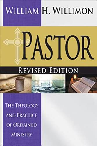 Pastor: Revised Edition: The Theology and Practice of Ordained Ministry: William H Willimon