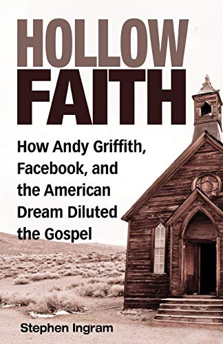 Hollow Faith: How Andy Griffith, Facebook, and the American Dream Diluted the Gospel: Stephen Ingram