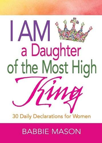 I Am a Daughter of the Most High King: 30 Daily Declarations for Women: Babbie Mason; Babbie Mason