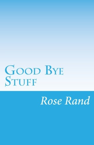 Good Bye Stuff: Finding Delight in Detaching: Rand, Rose