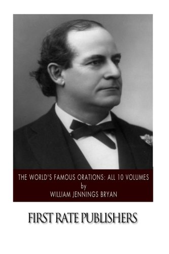 The World's Famous Orations: All Ten Volumes: Bryan, William Jennings