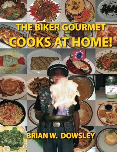 The Biker Gourmet Cooks at Home!: Dowsley, Brian W.