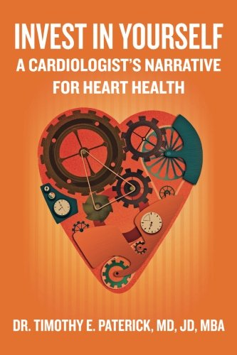 Invest in Yourself: A Cardiologist's Narrative for Heart Health: Paterick MD, JD, MBA, Dr. ...