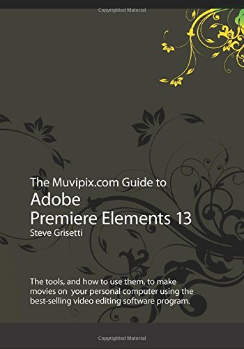 The Muvipix.com Guide to Adobe Premiere Elements 13: The tools, and how to use them, to make movies...