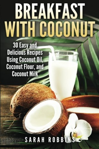 Breakfast With Coconut: 30 Easy and Delicious Recipes Using Coconut Oil, Coconut Flour, and Coconut...