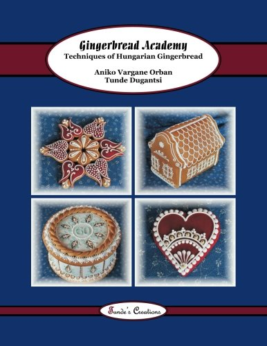9781502382917: Gingerbread Academy: Techniques of Hungarian Gingerbread (Tunde's Creations) (Volume 3)