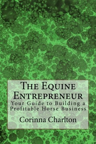 The Equine Entrepreneur: Your Guide to Building a Profitable Horse Business: Corinna Charlton