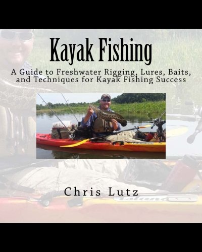 9781502404916: Kayak Fishing: A Guide to Freshwater Rigging, Lures, Baits, and Techniques for Kayak Fishing Success