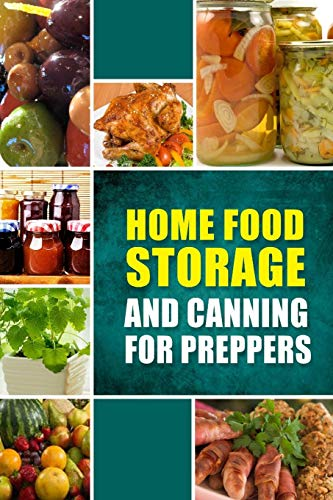 Home Food Storage and Canning for Preppers: A Comprehensive Guide and Recipe Book for Home Food ...