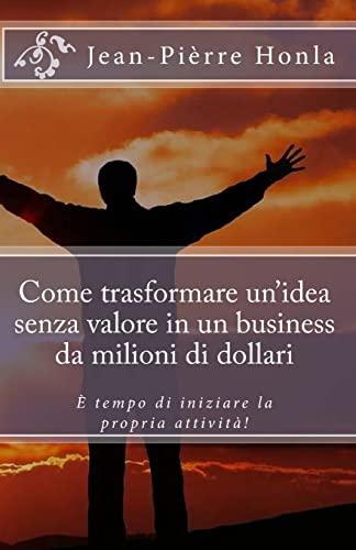 9781502417435: Come trasformare un idea senza valore in un business da milioni di dollari: È tempo di iniziare la propria attività!