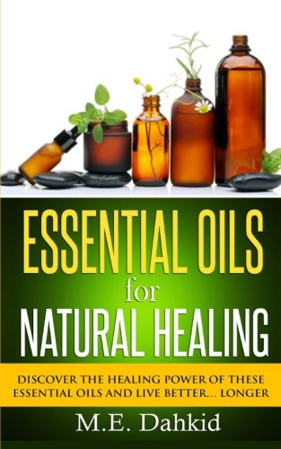 Essential Oils for Natural Healing: Discover the Healing Power of These Essential Oils and Live ...