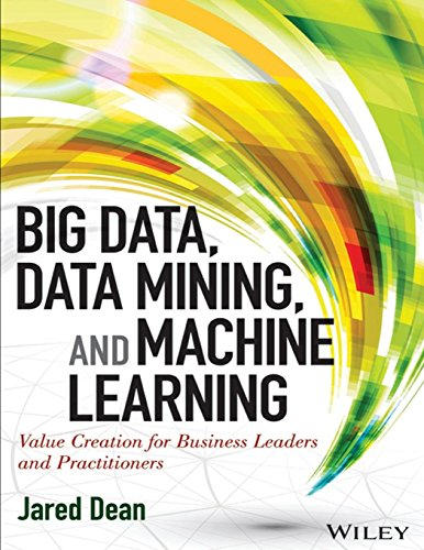 Big Data, Data Mining, and Machine Learning: Value Creation for Business Leaders and Practitioners ...