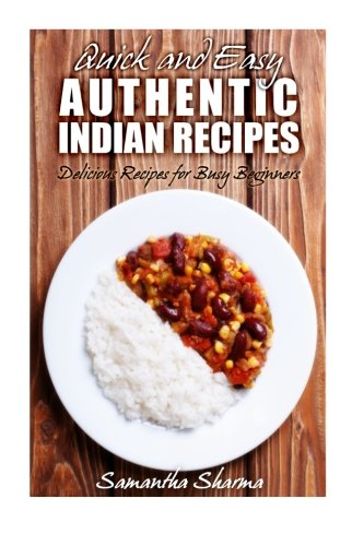 Quick and Easy Authentic Indian Recipes: Delicious Recipes for Busy Beginners (Volume 2): Samantha ...