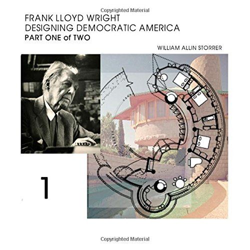 Frank Lloyd Wright; Designing Democratic America: Part One of Two: Storrer Ph.D., William Allin