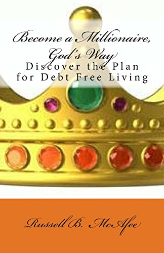 Become a Millionaire - God's Way: Discovering the Plan of Debt Free Living: Russell McAfee