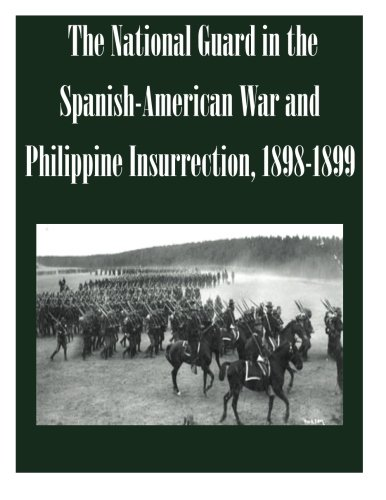 The National Guard in the Spanish-American War and Philippine Insurrection, 1898-1899: U.S. Army ...