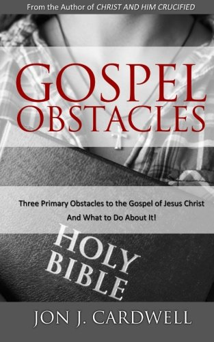 Gospel Obstacles: Three Primary Obstacles to the Gospel of Jesus Christ and What to Do About It!: ...