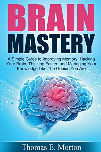 Brain Mastery: A Simple Guide to Improving Memory, Hacking Your Brain, Thinking: Thomas E Morton