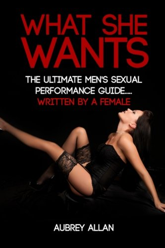 9781502503961: What She Wants: The Ultimate Men's Sexual Performance Guide to Satisfy Her, Give Her What She Wants and Be The Best She's Ever Had... Written By a Woman
