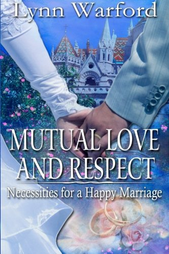 Mutual Love and Respect: Necessities for a Happy Marriage (1) (Volume 1): Lynn Warford