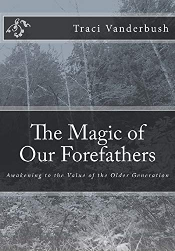 The Magic of Our Forefathers: Awakening to the Value of the Older Generation: Vanderbush, Traci A.