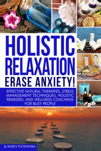 9781502525819: Holistic Relaxation: Natural Therapies, Stress Management and Wellness Coaching for Modern, Busy 21st Century People: Volume 1 (Erase Anxiety, ... Herbs, Bach Flower Remedies, Meditation)