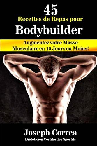 45 Recettes de Repas pour Bodybuilder: Augmentez: Correa (Dieteticien Certifie