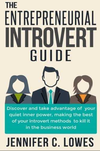 The Entrepreneurial Introvert Guide: Discover and Take advantage of your Quiet Inner Power, Making ...